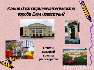 Какие достопримечательности города Вам известны? Ответы младшей группы респонден