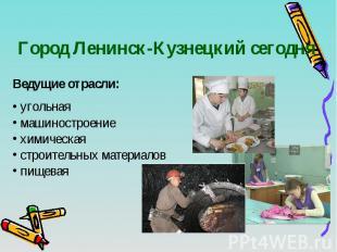 Город Ленинск-Кузнецкий сегодня Ведущие отрасли: угольная машиностроение химичес