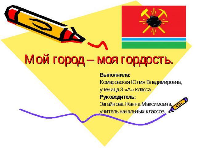 Мой город – моя гордость Выполнила: Комаровская Юлия Владимировна, ученица 3 «А» класса Руководитель: Загайнова Жанна Максимовна, учитель начальных классов.