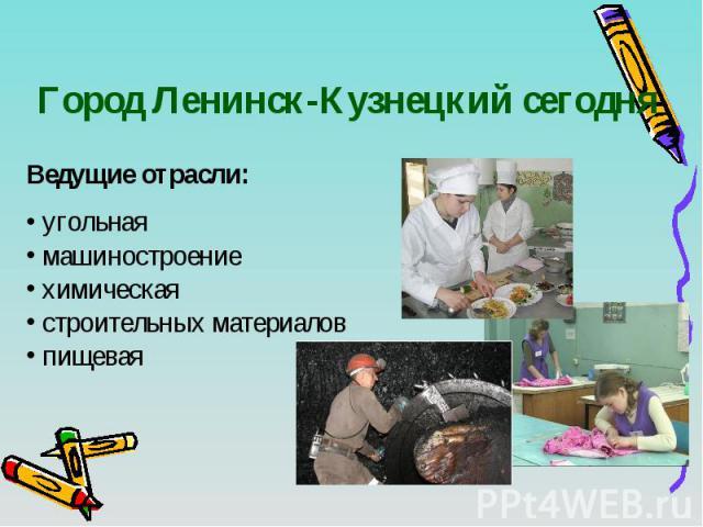 Город Ленинск-Кузнецкий сегодня Ведущие отрасли: угольная машиностроение химическая строительных материалов пищевая