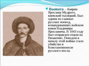 Вышата — боярин Ярослава Мудрого, киевский тысяцкий. Был одним из главных русски