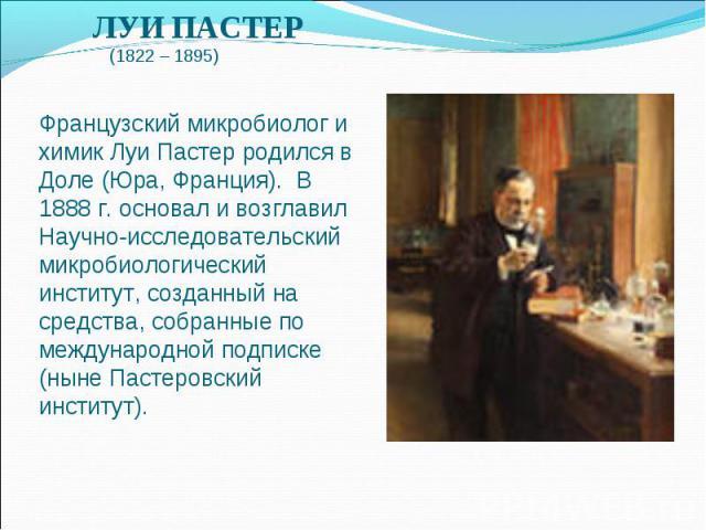 ЛУИ ПАСТЕР  (1822 – 1895)  Французский микробиолог и химик Луи Пастер родился в Доле (Юра, Франция). В 1888 г. основал и возглавил Научно-исследовательский микробиологический институт, созданный на средства, собранные по международной подписке (ны…