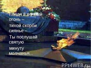 Глядя в вечный огонь – тихой скорби сиянье – Ты послушай святую минуту молчанья.