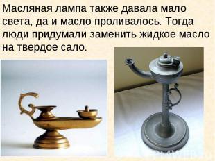 Масляная лампа также давала мало света, да и масло проливалось. Тогда люди приду