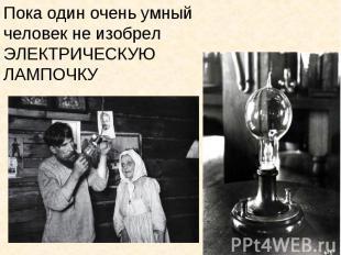 Пока один очень умный человек не изобрел ЭЛЕКТРИЧЕСКУЮ ЛАМПОЧКУ