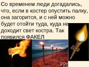 Со временем люди догадались, что, если в костер опустить палку, она загорится, и