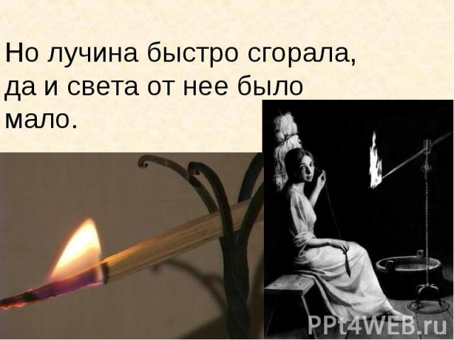 Но лучина быстро сгорала, да и света от нее было мало.