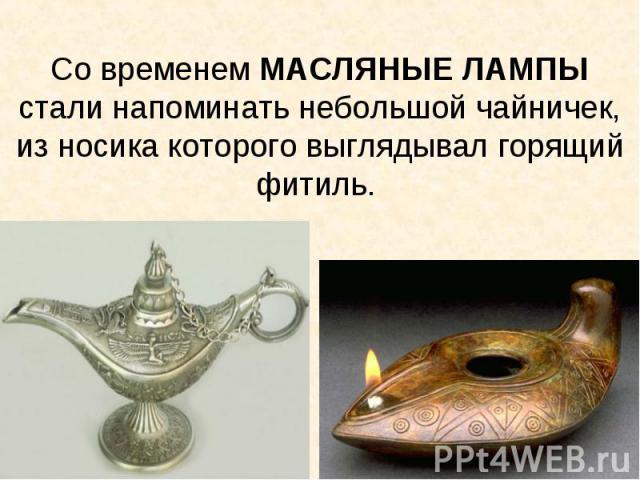 Со временем МАСЛЯНЫЕ ЛАМПЫ стали напоминать небольшой чайничек, из носика которого выглядывал горящий фитиль.
