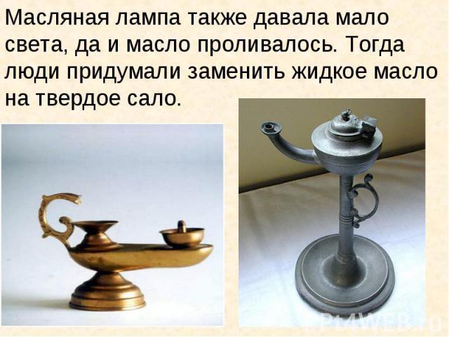 Масляная лампа также давала мало света, да и масло проливалось. Тогда люди придумали заменить жидкое масло на твердое сало.