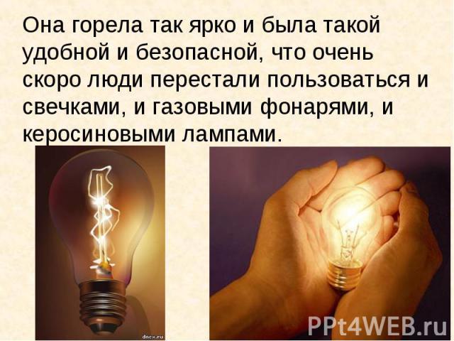 Она горела так ярко и была такой удобной и безопасной, что очень скоро люди перестали пользоваться и свечками, и газовыми фонарями, и керосиновыми лампами.