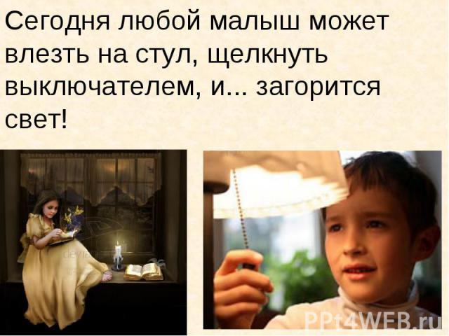 Сегодня любой малыш может влезть на стул, щелкнуть выключателем, и... загорится свет!