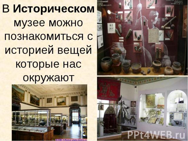 В Историческом музее можно познакомиться с историей вещей которые нас окружают