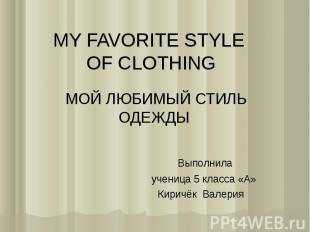 MY FAVORITE STYLE OF CLOTHING МОЙ ЛЮБИМЫЙ СТИЛЬ ОДЕЖДЫ Выполнила ученица 5 класс