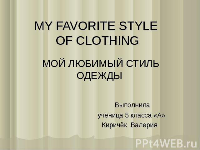 MY FAVORITE STYLE OF CLOTHING МОЙ ЛЮБИМЫЙ СТИЛЬ ОДЕЖДЫ Выполнила ученица 5 класса «А» Киричёк Валерия