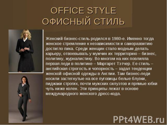 OFFICE STYLE ОФИСНЫЙ СТИЛЬ Женский бизнес-стиль родился в 1980-е. Именно тогда женское стремление к независимости и саморазвитию достигло пика. Среди женщин стало модным делать карьеру, отвоевывать у мужчин их территорию – бизнес, политику, журналис…