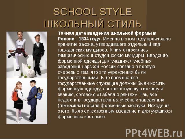 SCHOOL STYLE ШКОЛЬНЫЙ СТИЛЬ Точная дата введения школьной формы в России - 1834 году. Именно в этом году произошло принятие закона, утвердившего отдельный вид гражданских мундиров. К ним относились гимназические и студенческие мундиры. Введение форм…