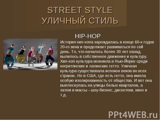 STREET STYLE УЛИЧНЫЙ СТИЛЬ HIP-HOP История хип-хопа зарождалась в конце 60-х годов 20-го века и продолжает развиваться по сей день. То, что началось более 30 лет назад, вылилось в собственное движение и культуру. Хип-хоп культура возникла в Нью-Йорк…
