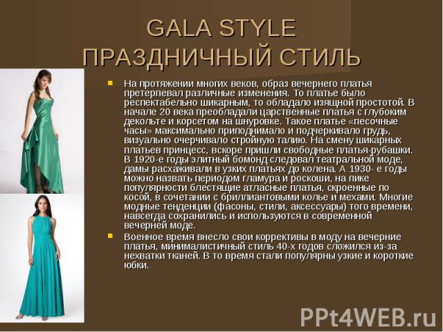 GALA STYLE ПРАЗДНИЧНЫЙ СТИЛЬ На протяжении многих веков, образ вечернего платья претерпевал различные изменения. То платье было респектабельно шикарным, то обладало изящной простотой. В начале 20 века преобладали царственные платья с глубоким деколь…