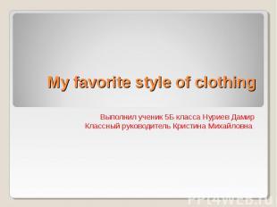 My favorite style of clothing Выполнил ученик 5Б класса Нуриев Дамир Классный ру