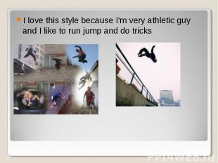 I love this style because I'm very athletic guy and I like to run jump and do tr