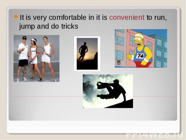 It is very comfortable in it is convenient to run, jump and do tricks