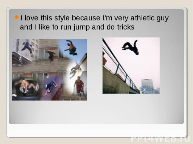 I love this style because I'm very athletic guy and I like to run jump and do tricks