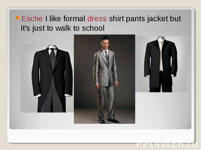 Esche I like formal dress shirt pants jacket but it's just to walk to school
