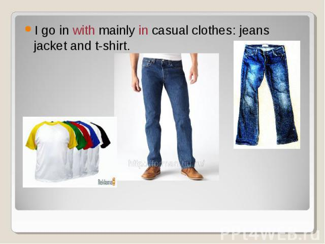 I go in with mainly in casual clothes: jeans jacket and t-shirt.