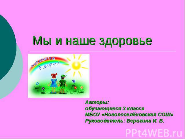 Мы и наше здоровье Авторы: обучающиеся 3 класса МБОУ «Новопоселёновская СОШ» Руководитель: Веригина И. В.