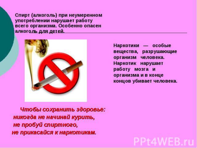 Спирт (алкоголь) при неумеренном употреблении нарушает работу всего организма. Особенно опасен алкоголь для детей. Наркотики — особые вещества, разрушающие организм человека. Наркотик нарушает работу мозга и организма и в конце концов убивает челове…