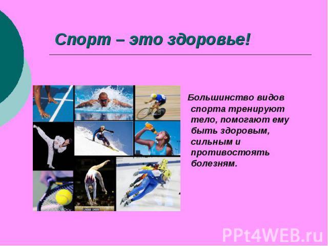 Спорт – это здоровье! Большинство видов спорта тренируют тело, помогают ему быть здоровым, сильным и противостоять болезням.