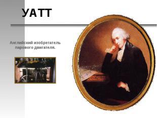 УАТТАнглийский изобретатель парового двигателя.