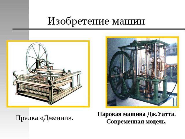 Изобретение машинПрялка «Дженни». Паровая машина Дж.Уатта. Современная модель.