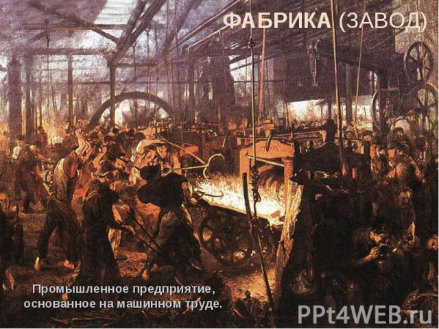 ФАБРИКА (ЗАВОД)Промышленное предприятие, основанное на машинном труде.