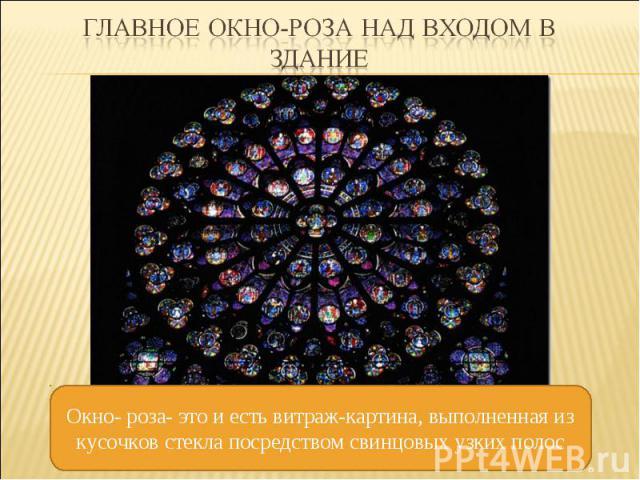 Главное окно-роза над входом в здание Окно- роза- это и есть витраж-картина, выполненная из кусочков стекла посредством свинцовых узких полос