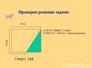 Проверим решение задачи: 1) 36∙10 =360(м2) – S поля 2) 360: 5∙2 = 144 (м2) – S б