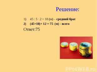 Решение: 45 : 5 ∙ 2 = 18 (м) – средний брат (45+18)+ 12 = 75 (м) - всего Ответ:7