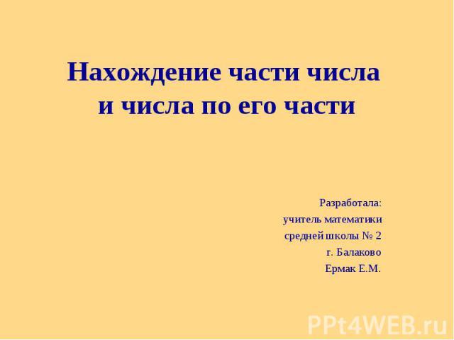 Нахождение части числа и числа по его части Разработала: учитель математики средней школы № 2 г. Балаково Ермак Е.М.