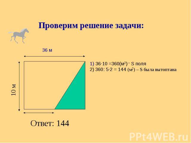 Проверим решение задачи: 1) 36∙10 =360(м2) – S поля 2) 360: 5∙2 = 144 (м2) – S была вытоптана