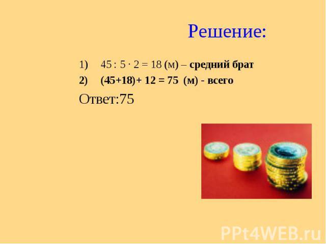 Решение: 45 : 5 ∙ 2 = 18 (м) – средний брат (45+18)+ 12 = 75 (м) - всего Ответ:75