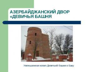 АЗЕРБАЙДЖАНСКИЙ ДВОР «ДЕВИЧЬЯ БАШНЯ Уменьшенная копия Девичьей башни в Баку