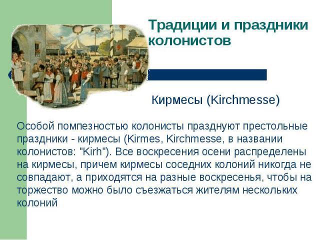 Традиции и праздники колонистов Особой помпезностью колонисты празднуют престольные праздники - кирмесы (Kirmes, Kirchmesse, в названии колонистов: