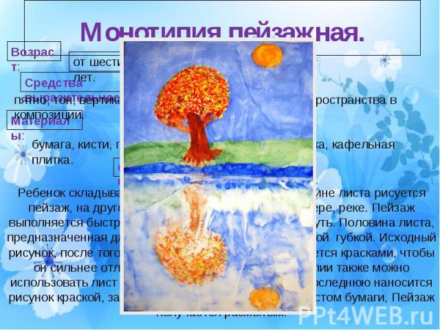 Монотипия пейзажная.Ребенок складывает лист пополам. На одной половине листа рисуется пейзаж, на другой получается его отражение в озере, реке. Пейзаж выполняется быстро, чтобы краски не успели высохнуть. Половина листа, предназначенная для отпечатк…