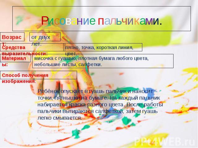 Рисование пальчиками.Ребёнок опускает в гуашь пальчик и наносит точки, пятнышки на бумаге. На каждый пальчик набирается краска разного цвета. После работы пальчики вытираются салфеткой, затем гуашь легко смывается.