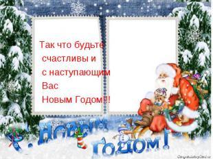 Так что будьте счастливы и с наступающим Вас Новым Годом!!!