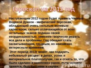 Гороскоп на 2012 год Наступающим 2012 годом будет править Чёрный Водяной Дракон