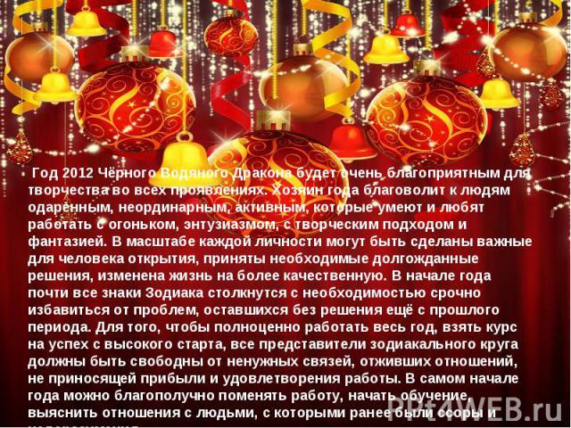 Год 2012 Чёрного Водяного Дракона будет очень благоприятным для творчества во всех проявлениях. Хозяин года благоволит к людям одаренным, неординарным, активным, которые умеют и любят работать с огоньком, энтузиазмом, с творческим подходом и фантази…