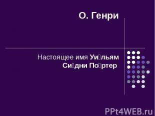 О. Генри Настоящее имя Уи льям Си дни По ртер