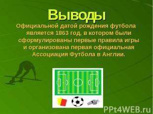 Выводы Официальной датой рождения футбола является 1863 год, в котором были сфор