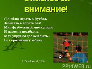 Спасибо за внимание! Я люблю играть в футбол, Забивать в ворота гол! Мяч футболь